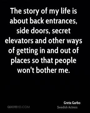 Greta Garbo - The story of my life is about back entrances, side doors, secret elevators and other ways of getting in and out of places so that people won't bother me.