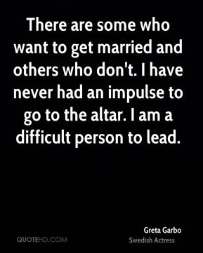 Greta Garbo - There are some who want to get married and others who don't. I have never had an impulse to go to the altar. I am a difficult person to lead.