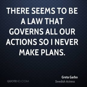 Greta Garbo - There seems to be a law that governs all our actions so I never make plans.
