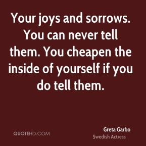 Greta Garbo - Your joys and sorrows. You can never tell them. You cheapen the inside of yourself if you do tell them.