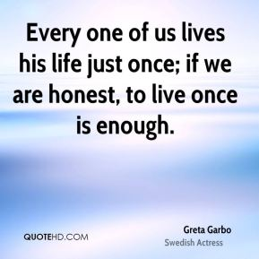 Every one of us lives his life just once; if we are honest, to live once is enough.