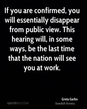 Greta Garbo - If you are confirmed, you will essentially disappear from public view. This hearing will, in some ways, be the last time that the nation will see you at work.
