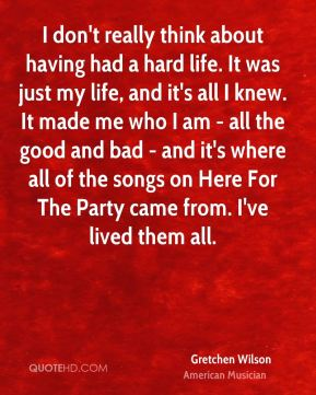 Gretchen Wilson - I don't really think about having had a hard life. It was just my life, and it's all I knew. It made me who I am - all the good and bad - and it's where all of the songs on Here For The Party came from. I've lived them all.
