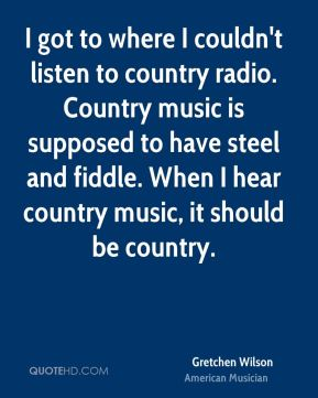 Gretchen Wilson - I got to where I couldn't listen to country radio. Country music is supposed to have steel and fiddle. When I hear country music, it should be country.