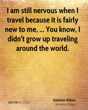 I am still nervous when I travel because it is fairly new to me, ... You know, I didn't grow up traveling around the world.
