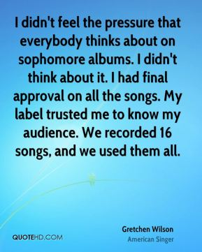 I didn't feel the pressure that everybody thinks about on sophomore albums. I didn't think about it. I had final approval on all the songs. My label trusted me to know my audience. We recorded 16 songs, and we used them all.