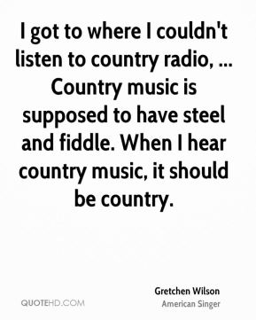 Gretchen Wilson - I got to where I couldn't listen to country radio, ... Country music is supposed to have steel and fiddle. When I hear country music, it should be country.