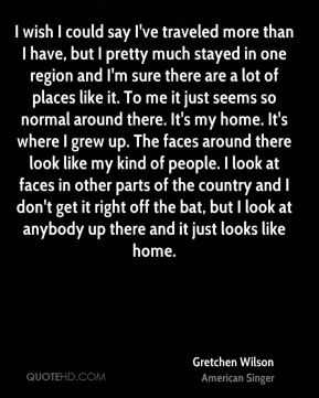 I wish I could say I've traveled more than I have, but I pretty much stayed in one region and I'm sure there are a lot of places like it. To me it just seems so normal around there. It's my home. It's where I grew up. The faces around there look like my kind of people. I look at faces in other parts of the country and I don't get it right off the bat, but I look at anybody up there and it just looks like home.