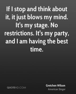 If I stop and think about it, it just blows my mind. It's my stage. No restrictions. It's my party, and I am having the best time.