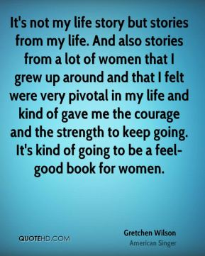 It's not my life story but stories from my life. And also stories from a lot of women that I grew up around and that I felt were very pivotal in my life and kind of gave me the courage and the strength to keep going. It's kind of going to be a feel-good book for women.