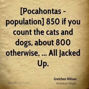 Gretchen Wilson - [Pocahontas - population] 850 if you count the cats and dogs, about 800 otherwise, ... All Jacked Up.