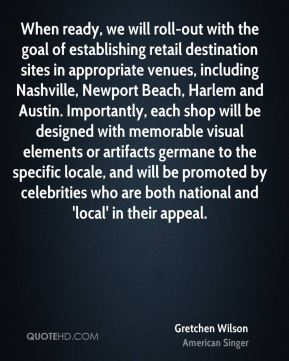 When ready, we will roll-out with the goal of establishing retail destination sites in appropriate venues, including Nashville, Newport Beach, Harlem and Austin. Importantly, each shop will be designed with memorable visual elements or artifacts germane to the specific locale, and will be promoted by celebrities who are both national and 'local' in their appeal.