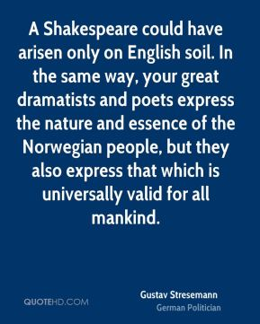 Gustav Stresemann - A Shakespeare could have arisen only on English soil. In the same way, your great dramatists and poets express the nature and essence of the Norwegian people, but they also express that which is universally valid for all mankind.