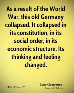 As a result of the World War, this old Germany collapsed. It collapsed in its constitution, in its social order, in its economic structure. Its thinking and feeling changed.