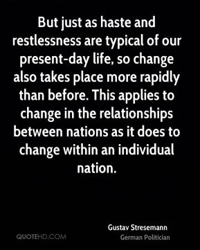 But just as haste and restlessness are typical of our present-day life, so change also takes place more rapidly than before. This applies to change in the relationships between nations as it does to change within an individual nation.