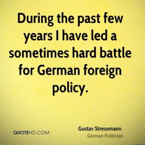 Gustav Stresemann - During the past few years I have led a sometimes hard battle for German foreign policy.