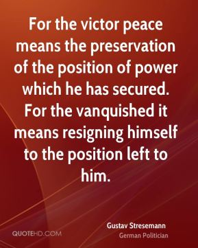 For the victor peace means the preservation of the position of power which he has secured. For the vanquished it means resigning himself to the position left to him.