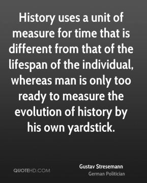 History uses a unit of measure for time that is different from that of the lifespan of the individual, whereas man is only too ready to measure the evolution of history by his own yardstick.