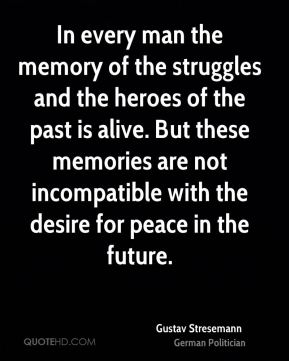 Gustav Stresemann - In every man the memory of the struggles and the heroes of the past is alive. But these memories are not incompatible with the desire for peace in the future.