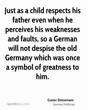 Just as a child respects his father even when he perceives his weaknesses and faults, so a German will not despise the old Germany which was once a symbol of greatness to him.
