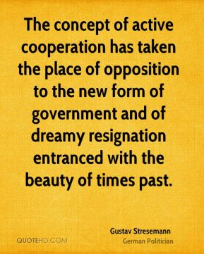 The concept of active cooperation has taken the place of opposition to the new form of government and of dreamy resignation entranced with the beauty of times past.