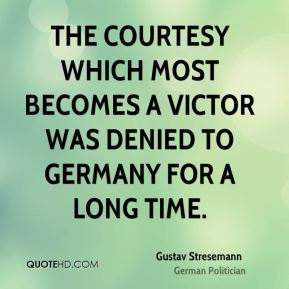 Gustav Stresemann - The courtesy which most becomes a victor was denied to Germany for a long time.