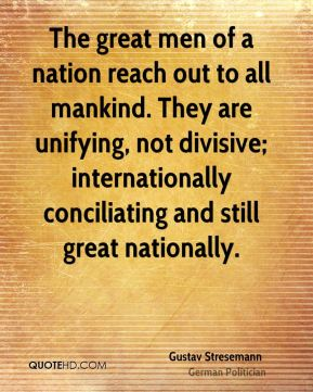 The great men of a nation reach out to all mankind. They are unifying, not divisive; internationally conciliating and still great nationally.