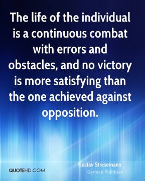 The life of the individual is a continuous combat with errors and obstacles, and no victory is more satisfying than the one achieved against opposition.