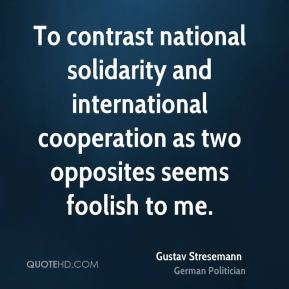 Gustav Stresemann - To contrast national solidarity and international cooperation as two opposites seems foolish to me.
