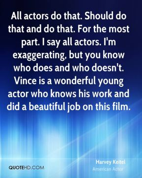 All actors do that. Should do that and do that. For the most part. I say all actors. I'm exaggerating, but you know who does and who doesn't. Vince is a wonderful young actor who knows his work and did a beautiful job on this film.