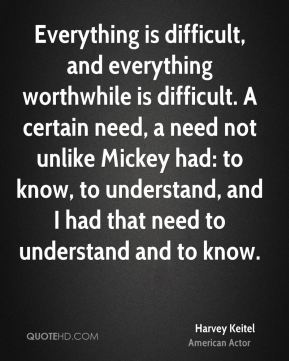 Everything is difficult, and everything worthwhile is difficult. A certain need, a need not unlike Mickey had: to know, to understand, and I had that need to understand and to know.