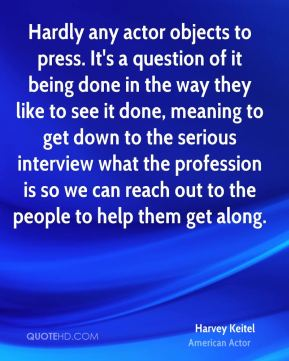 Hardly any actor objects to press. It's a question of it being done in the way they like to see it done, meaning to get down to the serious interview what the profession is so we can reach out to the people to help them get along.