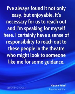 I've always found it not only easy, but enjoyable. It's necessary for us to reach out and I'm speaking for myself here. I certainly have a sense of responsibility to reach out to these people in the theatre who might look to someone like me for some guidance.