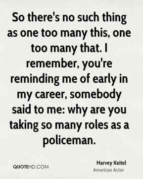 So there's no such thing as one too many this, one too many that. I remember, you're reminding me of early in my career, somebody said to me: why are you taking so many roles as a policeman.