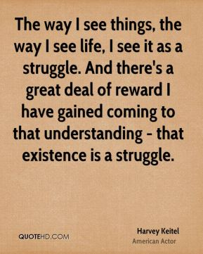 The way I see things, the way I see life, I see it as a struggle. And there's a great deal of reward I have gained coming to that understanding - that existence is a struggle.