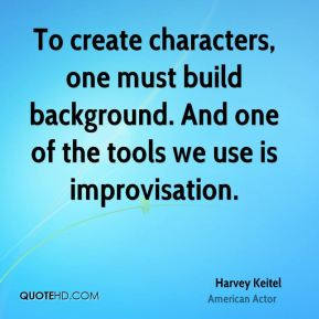 To create characters, one must build background. And one of the tools we use is improvisation.