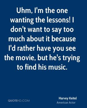 Uhm, I'm the one wanting the lessons! I don't want to say too much about it because I'd rather have you see the movie, but he's trying to find his music.