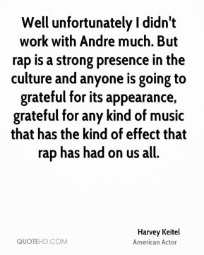 Harvey Keitel - Well unfortunately I didn't work with Andre much. But rap is a strong presence in the culture and anyone is going to grateful for its appearance, grateful for any kind of music that has the kind of effect that rap has had on us all.