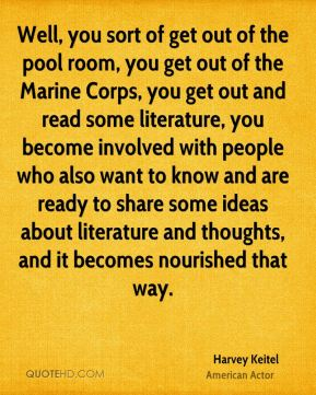 Well, you sort of get out of the pool room, you get out of the Marine Corps, you get out and read some literature, you become involved with people who also want to know and are ready to share some ideas about literature and thoughts, and it becomes nourished that way.