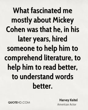 What fascinated me mostly about Mickey Cohen was that he, in his later years, hired someone to help him to comprehend literature, to help him to read better, to understand words better.