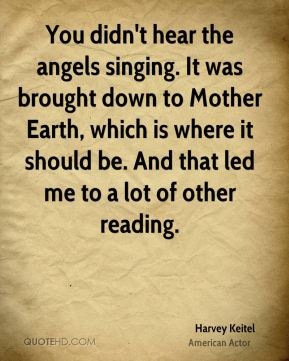You didn't hear the angels singing. It was brought down to Mother Earth, which is where it should be. And that led me to a lot of other reading.