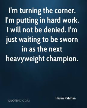 Hasim Rahman - I'm turning the corner. I'm putting in hard work. I will not be denied. I'm just waiting to be sworn in as the next heavyweight champion.