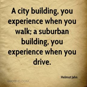 Helmut Jahn - A city building, you experience when you walk; a suburban building, you experience when you drive.