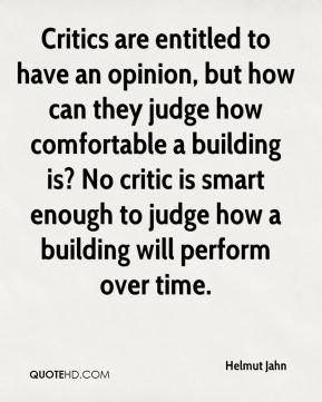 Critics are entitled to have an opinion, but how can they judge how comfortable a building is? No critic is smart enough to judge how a building will perform over time.