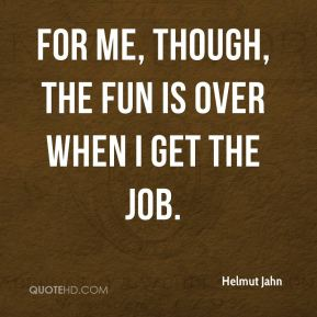 For me, though, the fun is over when I get the job.