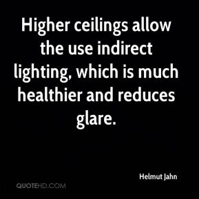 Higher ceilings allow the use indirect lighting, which is much healthier and reduces glare.