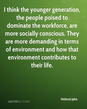 Helmut Jahn - I think the younger generation, the people poised to dominate the workforce, are more socially conscious. They are more demanding in terms of environment and how that environment contributes to their life.