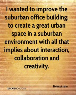 Helmut Jahn - I wanted to improve the suburban office building; to create a great urban space in a suburban environment with all that implies about interaction, collaboration and creativity.