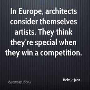 Helmut Jahn - In Europe, architects consider themselves artists. They think they're special when they win a competition.