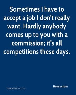 Sometimes I have to accept a job I don't really want. Hardly anybody comes up to you with a commission; it's all competitions these days.